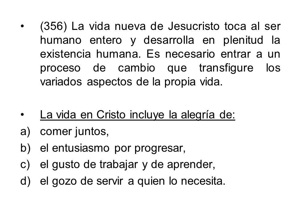 (356) La vida nueva de Jesucristo toca al ser humano entero y desarrolla en plenitud la existencia humana. Es necesario entrar a un proceso de cambio que transfigure los variados aspectos de la propia vida.