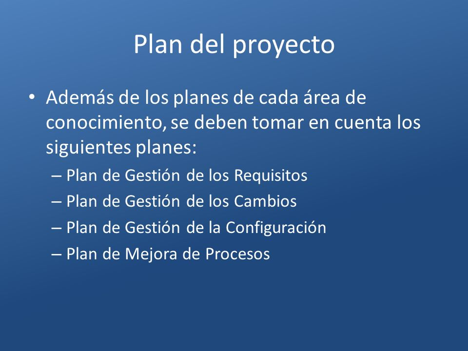 Plan del proyecto Además de los planes de cada área de conocimiento, se deben tomar en cuenta los siguientes planes:
