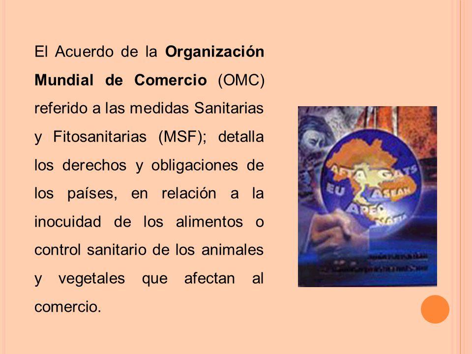 El Acuerdo de la Organización Mundial de Comercio (OMC) referido a las medidas Sanitarias y Fitosanitarias (MSF); detalla los derechos y obligaciones de los países, en relación a la inocuidad de los alimentos o control sanitario de los animales y vegetales que afectan al comercio.