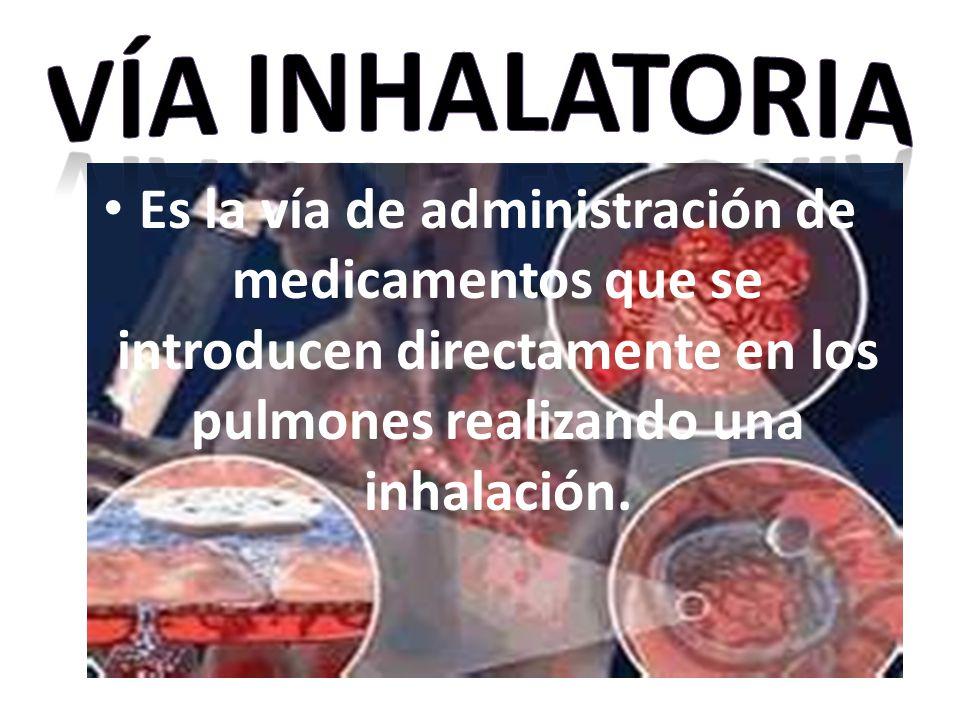 Vía INHALATORIA Es la vía de administración de medicamentos que se introducen directamente en los pulmones realizando una inhalación.