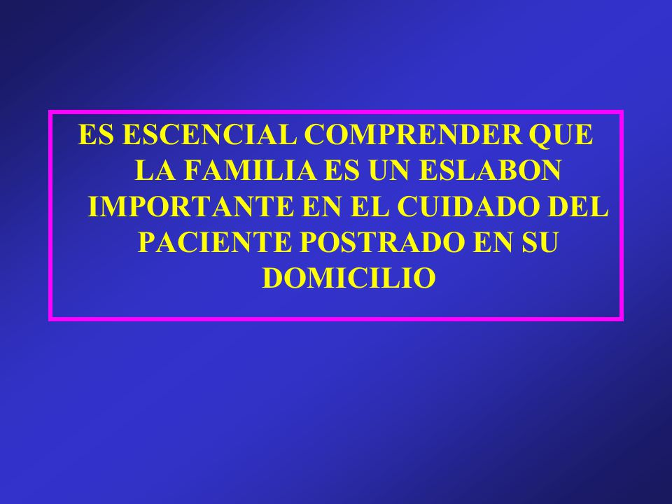 ES ESCENCIAL COMPRENDER QUE LA FAMILIA ES UN ESLABON IMPORTANTE EN EL CUIDADO DEL PACIENTE POSTRADO EN SU DOMICILIO
