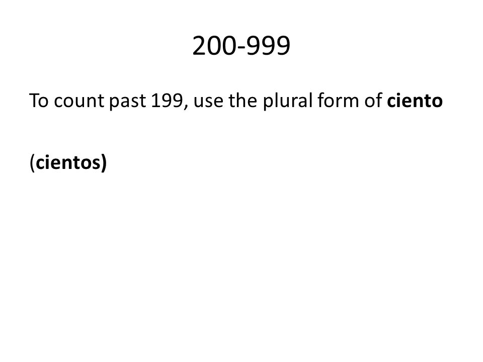 200-999 To count past 199, use the plural form of ciento (cientos)