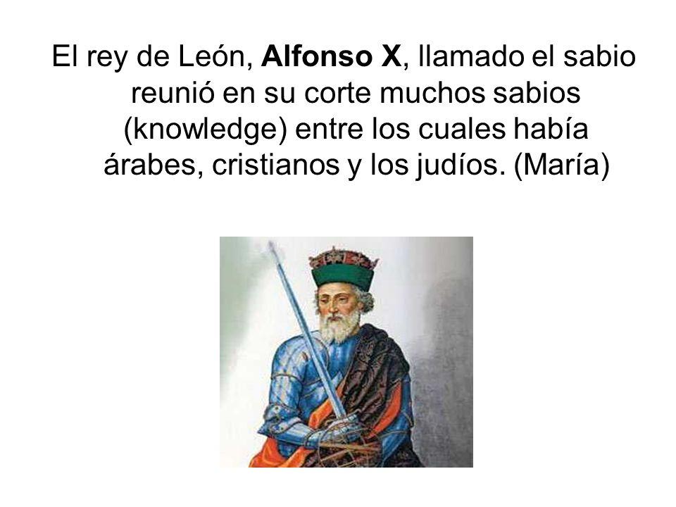 El rey de León, Alfonso X, llamado el sabio reunió en su corte muchos sabios (knowledge) entre los cuales había árabes, cristianos y los judíos.