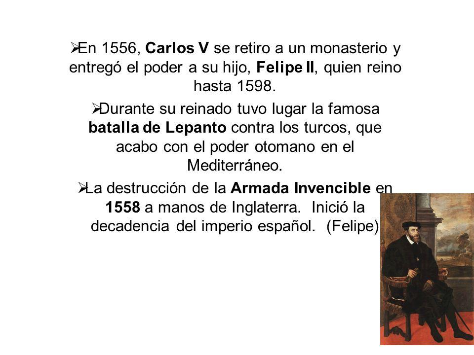 En 1556, Carlos V se retiro a un monasterio y entregó el poder a su hijo, Felipe II, quien reino hasta 1598.