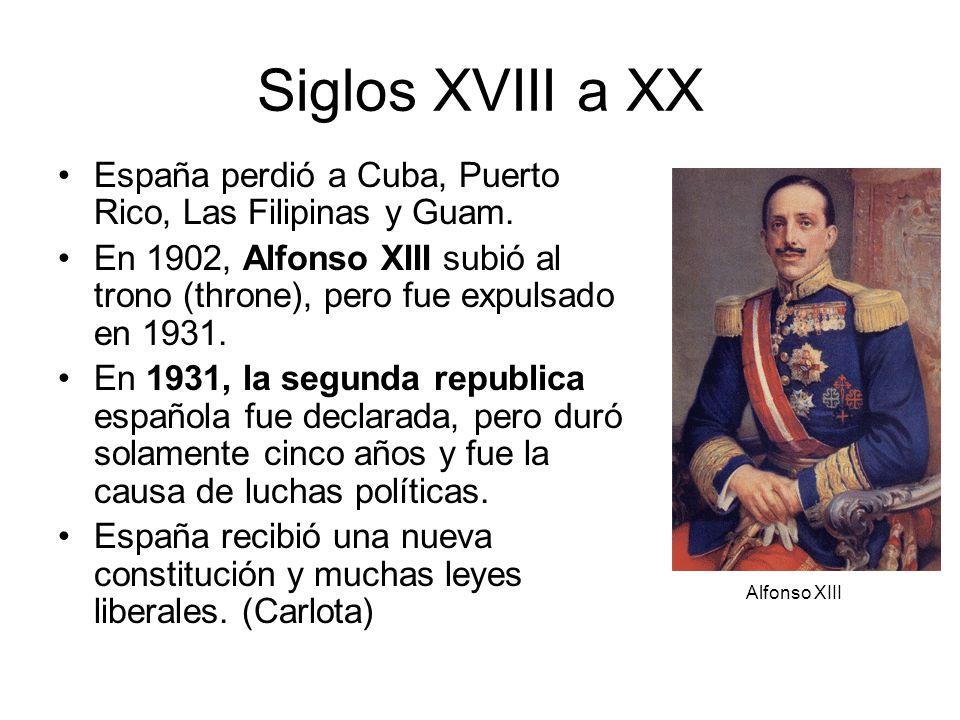 Siglos XVIII a XXEspaña perdió a Cuba, Puerto Rico, Las Filipinas y Guam. En 1902, Alfonso XIII subió al trono (throne), pero fue expulsado en 1931.