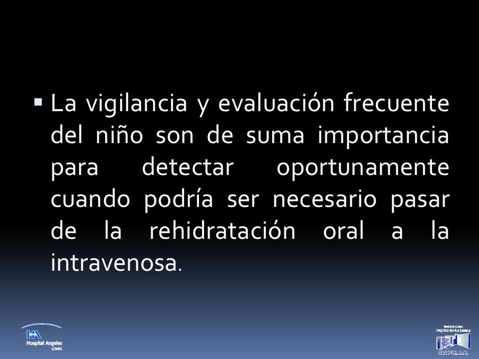 La vigilancia y evaluación frecuente del niño son de suma importancia para detectar oportunamente cuando podría ser necesario pasar de la rehidratación oral a la intravenosa.