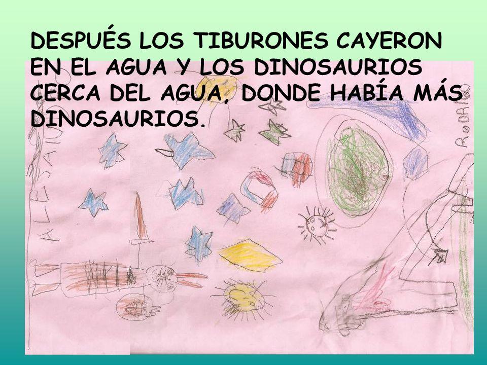 DESPUÉS LOS TIBURONES CAYERON EN EL AGUA Y LOS DINOSAURIOS CERCA DEL AGUA, DONDE HABÍA MÁS DINOSAURIOS.