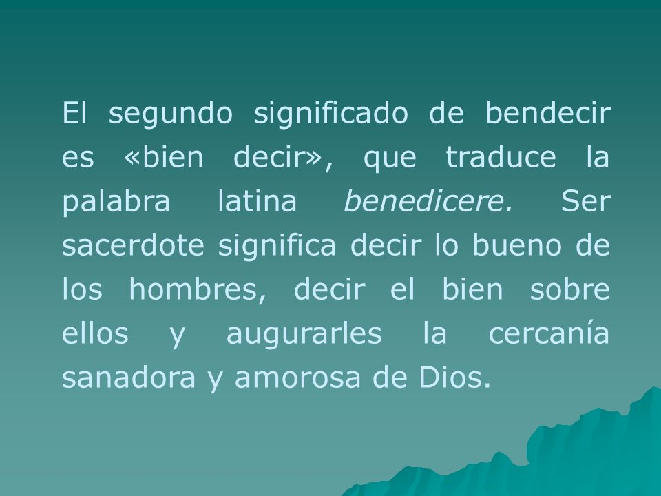 El segundo significado de bendecir es «bien decir», que traduce la palabra latina benedicere.