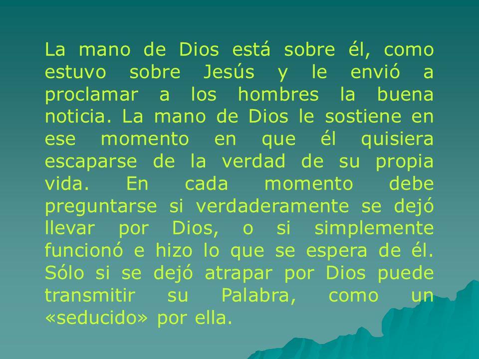 La mano de Dios está sobre él, como estuvo sobre Jesús y le envió a proclamar a los hombres la buena noticia.