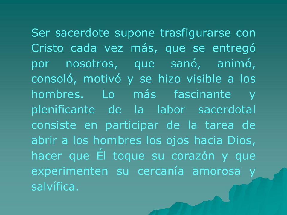 Ser sacerdote supone trasfigurarse con Cristo cada vez más, que se entregó por nosotros, que sanó, animó, consoló, motivó y se hizo visible a los hombres.