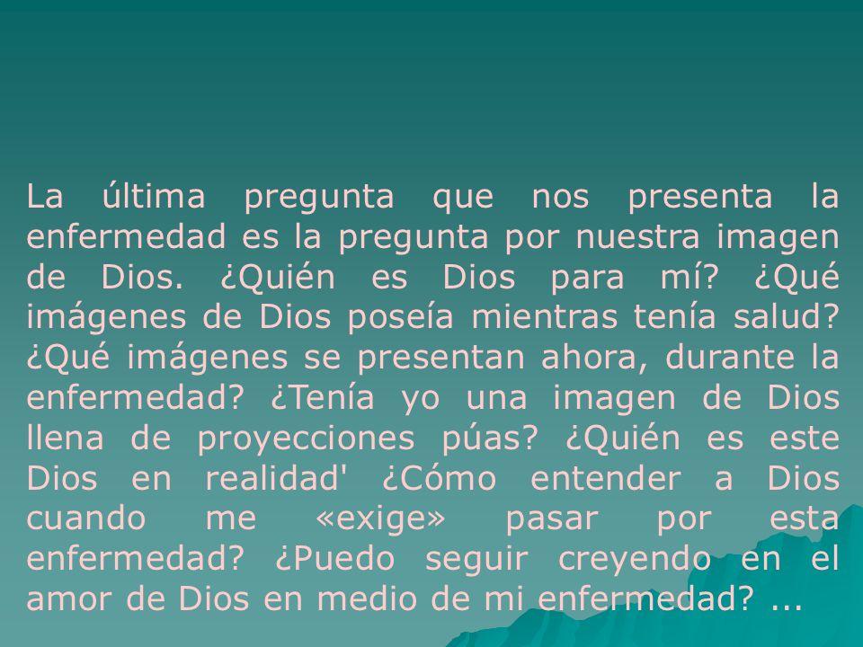 La última pregunta que nos presenta la enfermedad es la pregunta por nuestra imagen de Dios.