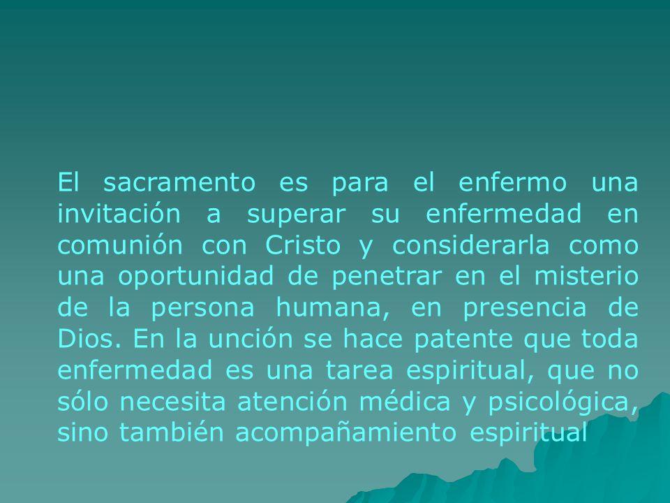 El sacramento es para el enfermo una invitación a superar su enfermedad en comunión con Cristo y considerarla como una oportunidad de penetrar en el misterio de la persona humana, en presencia de Dios.