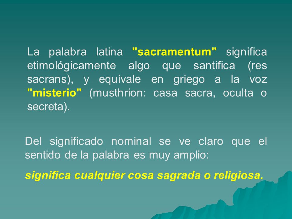 La palabra latina sacramentum significa etimológicamente algo que santifica (res sacrans), y equivale en griego a la voz misterio (musthrion: casa sacra, oculta o secreta).