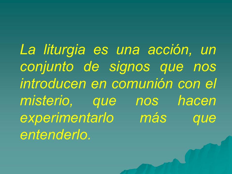 La liturgia es una acción, un conjunto de signos que nos introducen en comunión con el misterio, que nos hacen experimentarlo más que entenderlo.