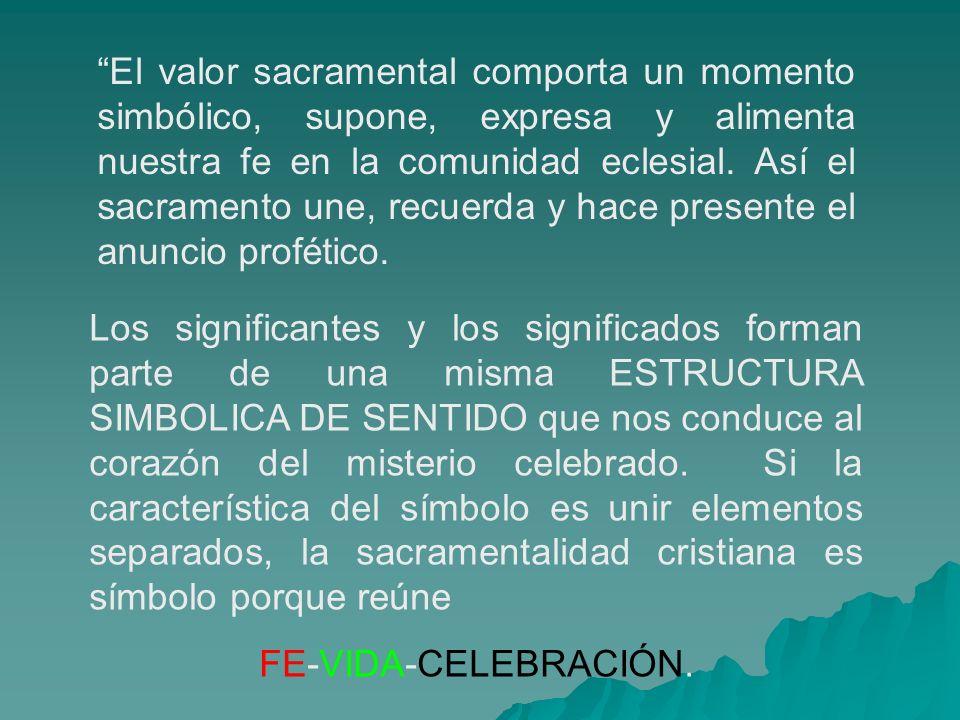El valor sacramental comporta un momento simbólico, supone, expresa y alimenta nuestra fe en la comunidad eclesial. Así el sacramento une, recuerda y hace presente el anuncio profético.