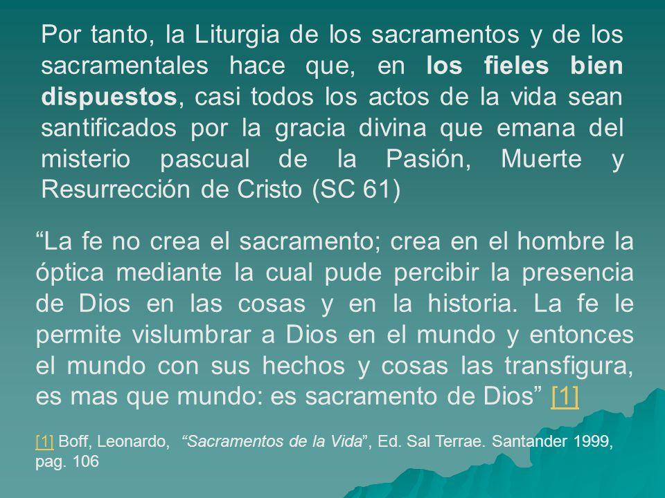 Por tanto, la Liturgia de los sacramentos y de los sacramentales hace que, en los fieles bien dispuestos, casi todos los actos de la vida sean santificados por la gracia divina que emana del misterio pascual de la Pasión, Muerte y Resurrección de Cristo (SC 61)