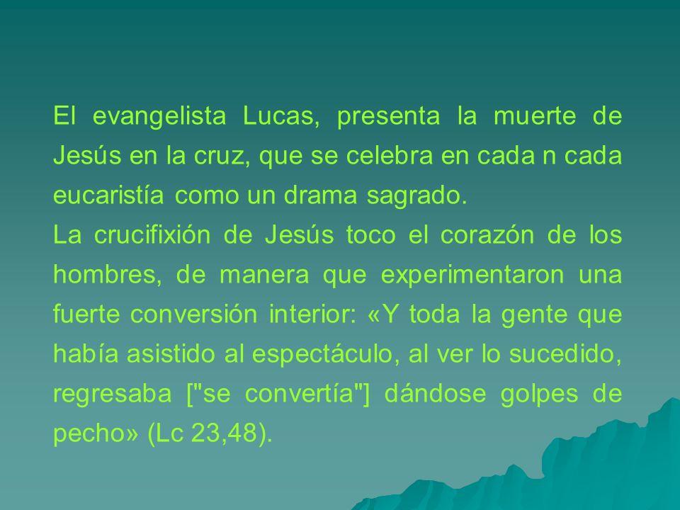El evangelista Lucas, presenta la muerte de Jesús en la cruz, que se celebra en cada n cada eucaristía como un drama sagrado.