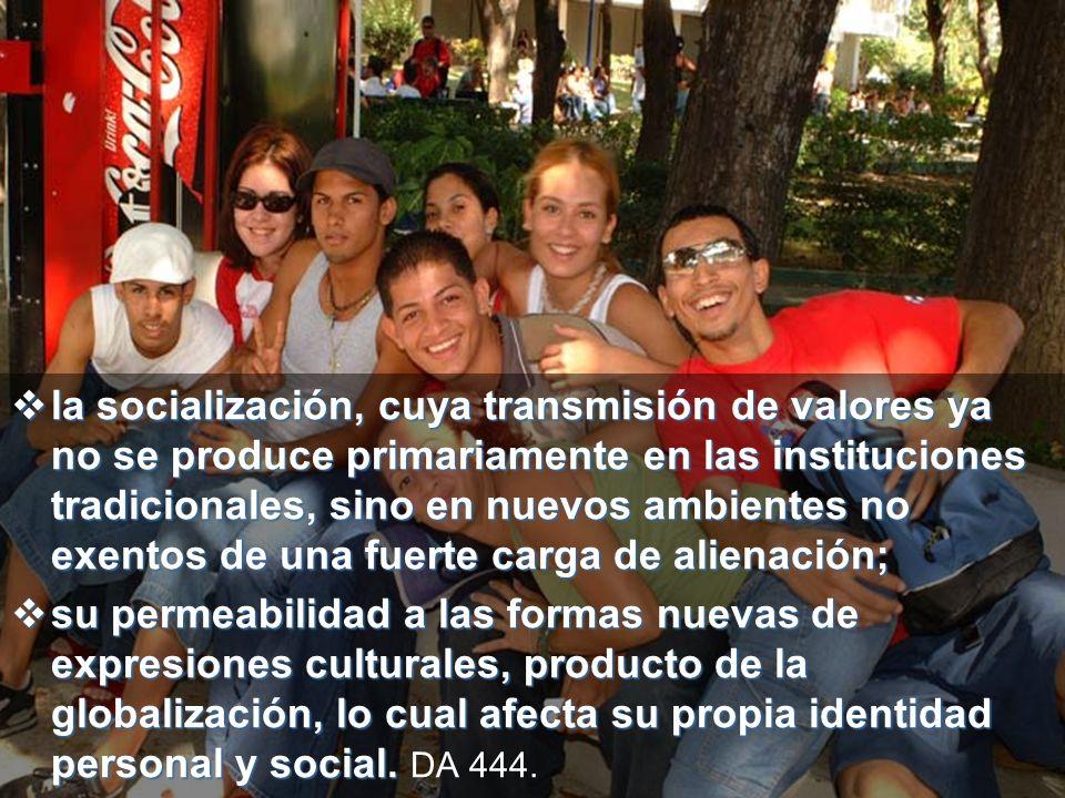 la socialización, cuya transmisión de valores ya no se produce primariamente en las instituciones tradicionales, sino en nuevos ambientes no exentos de una fuerte carga de alienación;