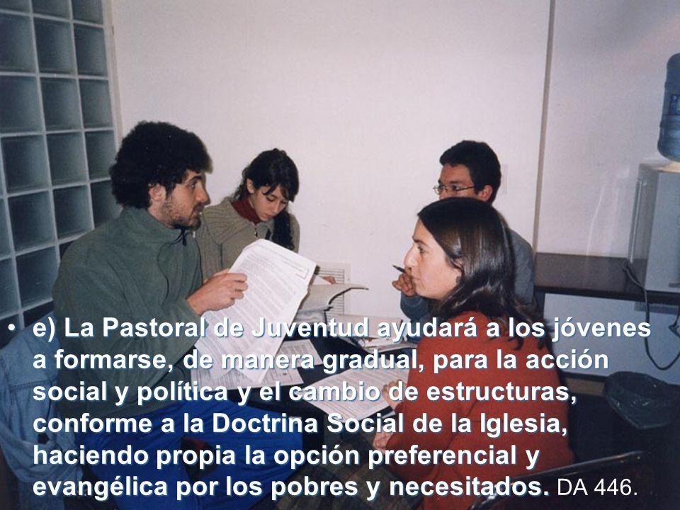 e) La Pastoral de Juventud ayudará a los jóvenes a formarse, de manera gradual, para la acción social y política y el cambio de estructuras, conforme a la Doctrina Social de la Iglesia, haciendo propia la opción preferencial y evangélica por los pobres y necesitados.