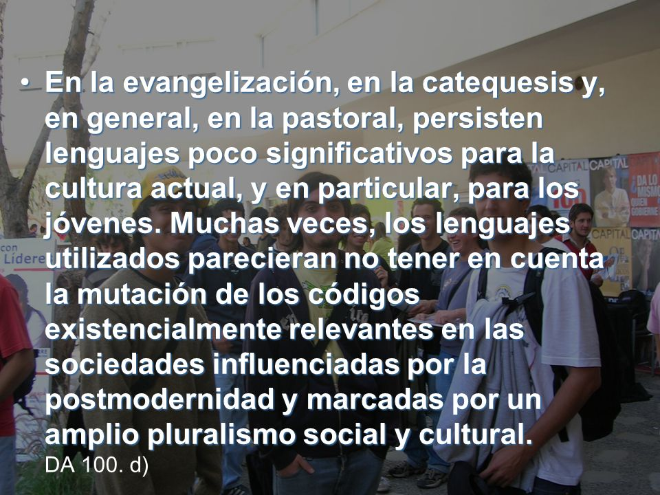 En la evangelización, en la catequesis y, en general, en la pastoral, persisten lenguajes poco significativos para la cultura actual, y en particular, para los jóvenes.