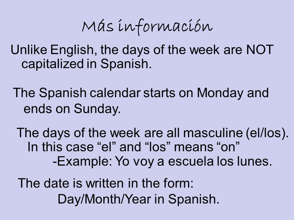 Más información Unlike English, the days of the week are NOT capitalized in Spanish. The Spanish calendar starts on Monday and.