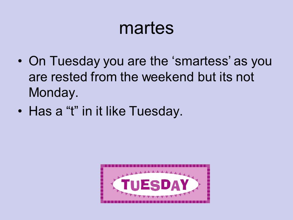 martesOn Tuesday you are the 'smartess' as you are rested from the weekend but its not Monday.