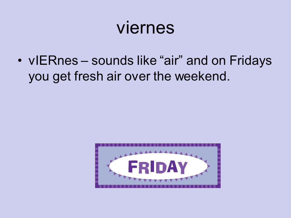 viernes vIERnes – sounds like air and on Fridays you get fresh air over the weekend.