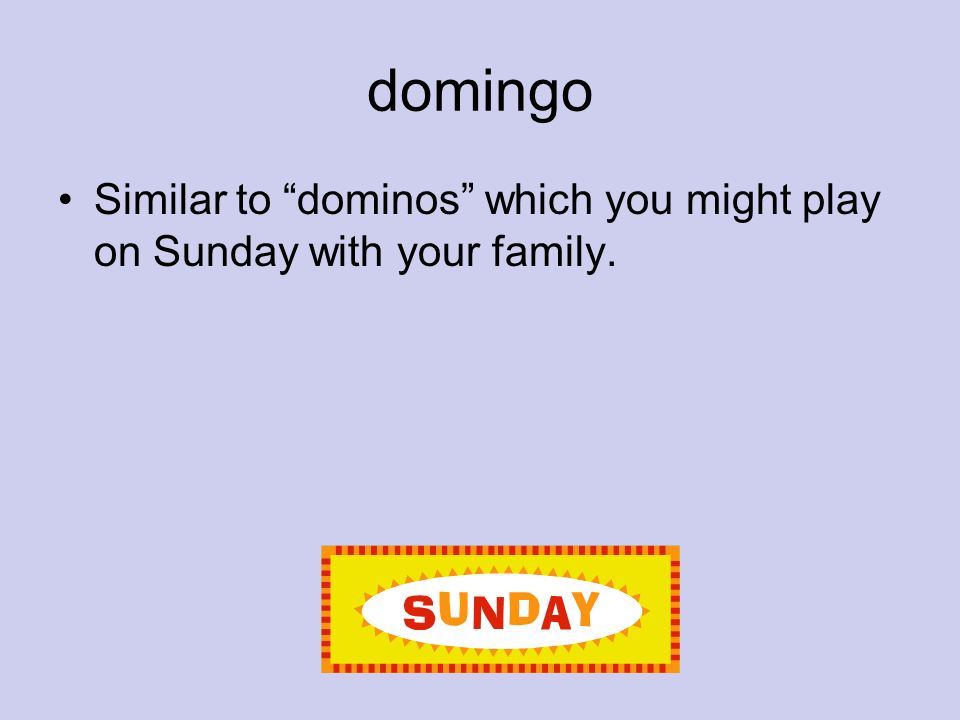 domingo Similar to dominos which you might play on Sunday with your family.