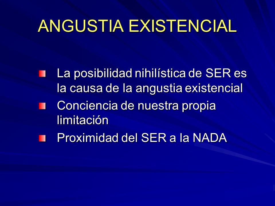 ANGUSTIA EXISTENCIAL La posibilidad nihilística de SER es la causa de la angustia existencial. Conciencia de nuestra propia limitación.