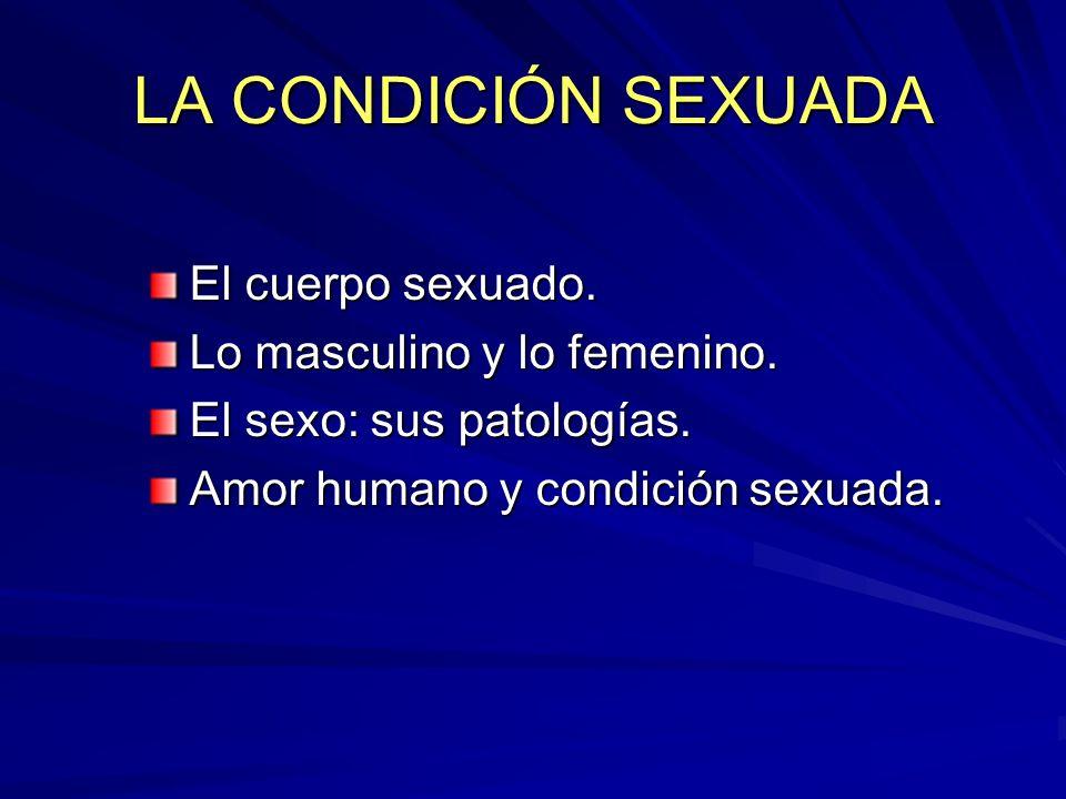 LA CONDICIÓN SEXUADA El cuerpo sexuado. Lo masculino y lo femenino.