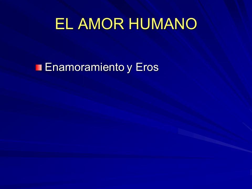 EL AMOR HUMANO Enamoramiento y Eros