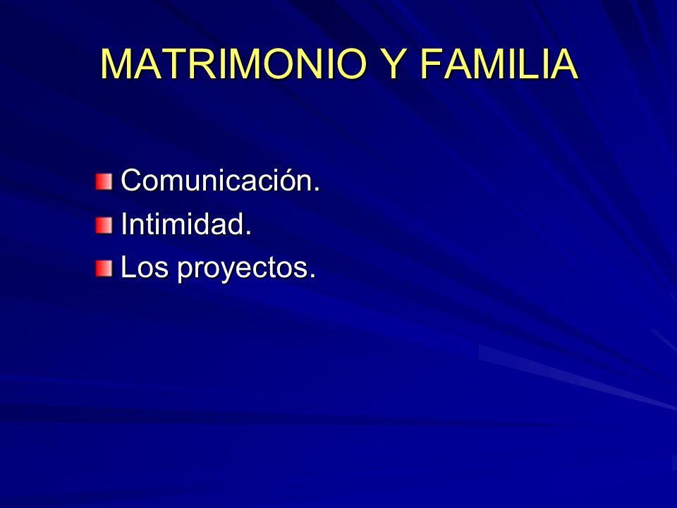 MATRIMONIO Y FAMILIA Comunicación. Intimidad. Los proyectos.