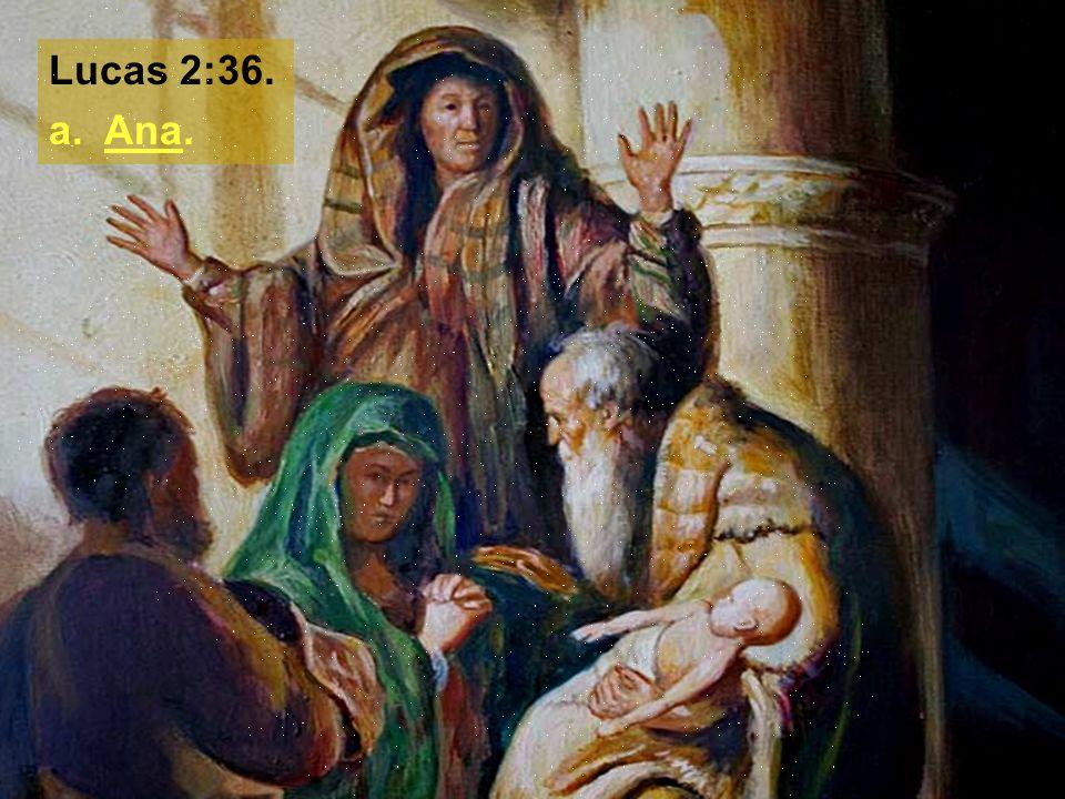 Lucas 2:36. a. Ana.