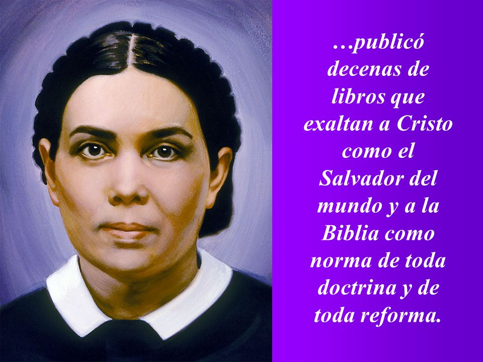 …publicó decenas de libros que exaltan a Cristo como el Salvador del mundo y a la Biblia como norma de toda doctrina y de toda reforma.