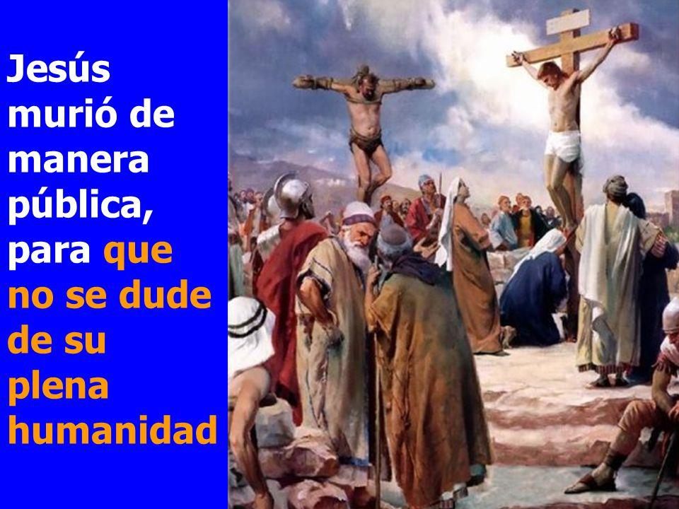 Jesús murió de manera pública, para que no se dude de su plena humanidad