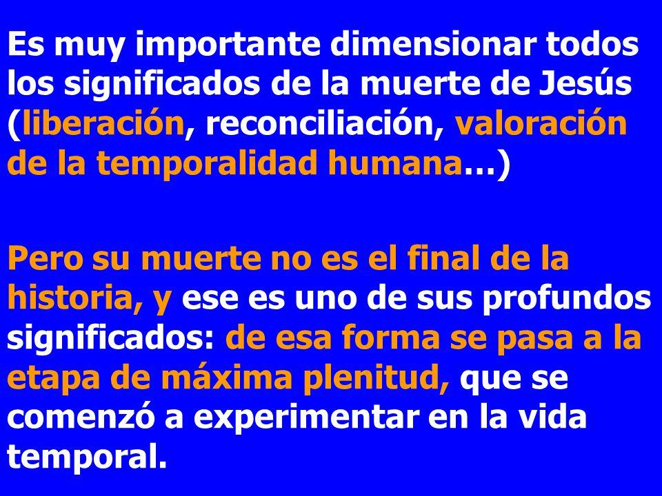 Es muy importante dimensionar todos los significados de la muerte de Jesús (liberación, reconciliación, valoración de la temporalidad humana…)