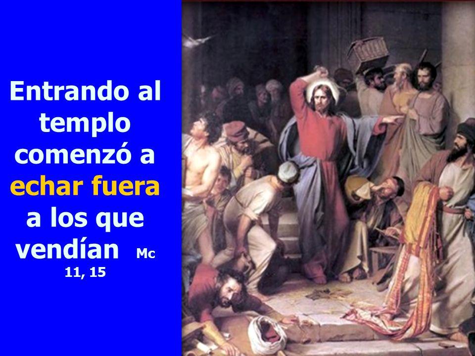 Entrando al templo comenzó a echar fuera a los que vendían Mc 11, 15