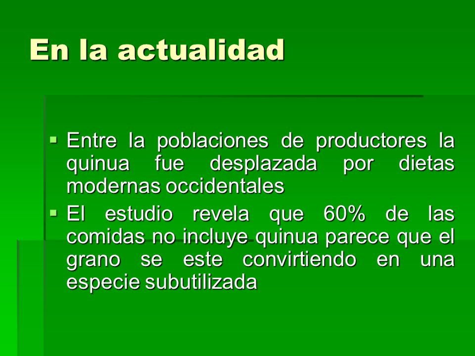 En la actualidad Entre la poblaciones de productores la quinua fue desplazada por dietas modernas occidentales.