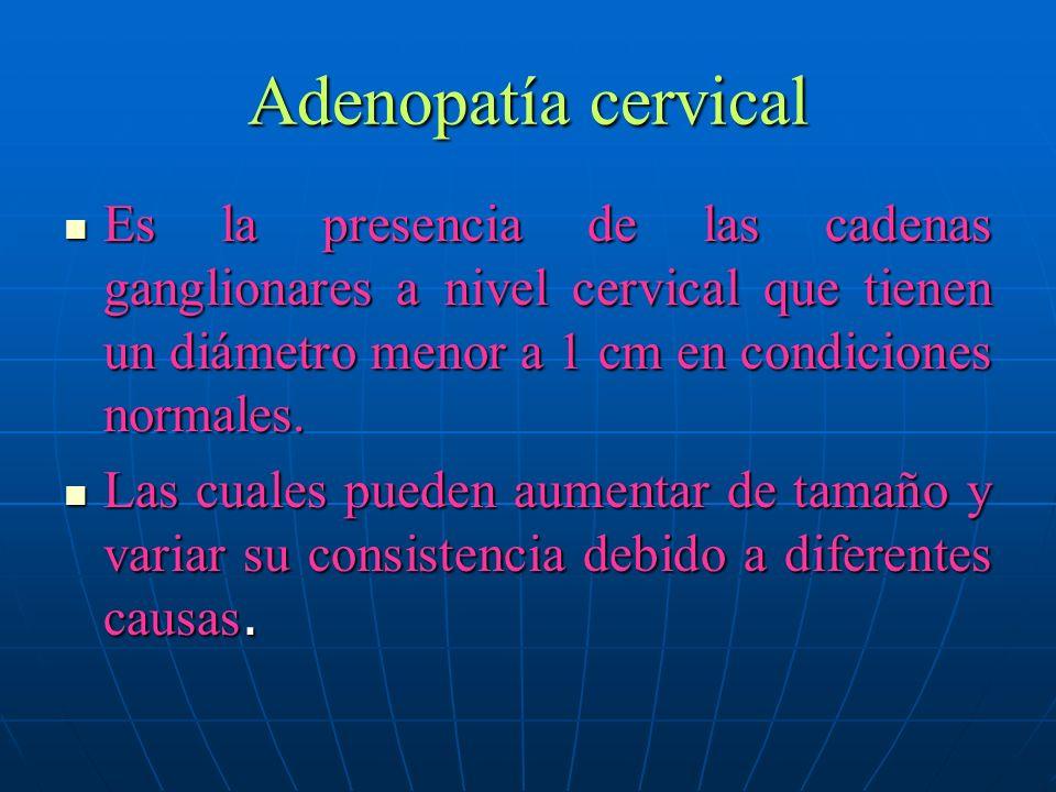 Adenopatía cervical Es la presencia de las cadenas ganglionares a nivel cervical que tienen un diámetro menor a 1 cm en condiciones normales.