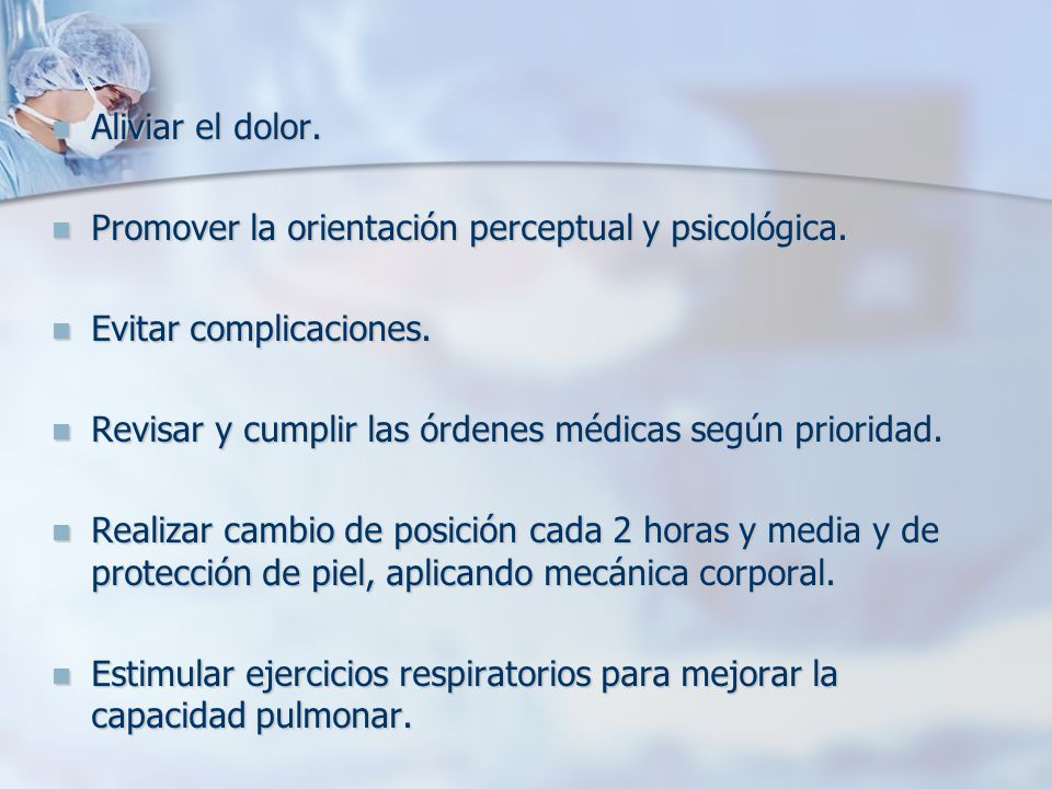 Aliviar el dolor. Promover la orientación perceptual y psicológica. Evitar complicaciones. Revisar y cumplir las órdenes médicas según prioridad.