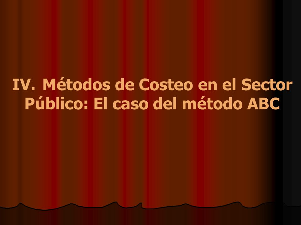 IV. Métodos de Costeo en el Sector Público: El caso del método ABC