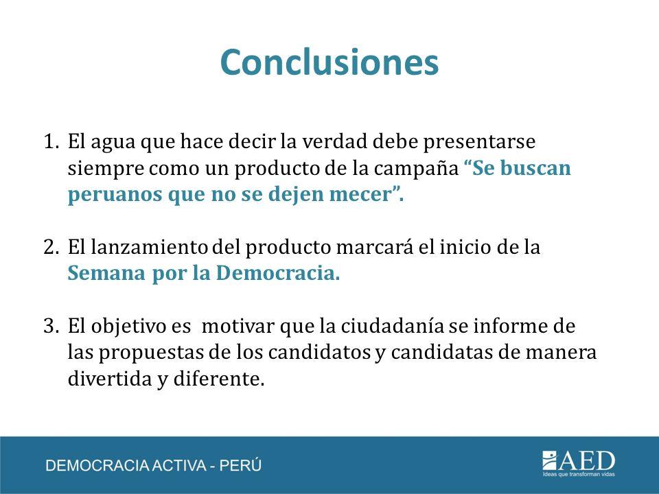 Conclusiones El agua que hace decir la verdad debe presentarse siempre como un producto de la campaña Se buscan peruanos que no se dejen mecer .
