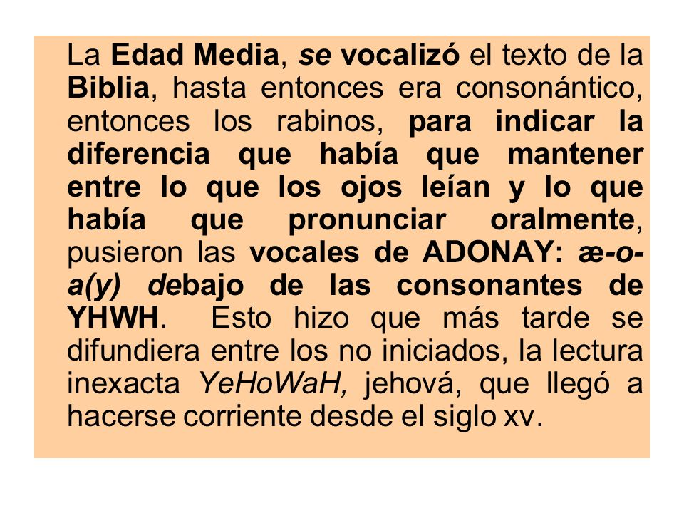 La Edad Media, se vocalizó el texto de la Biblia, hasta entonces era consonántico, entonces los rabinos, para indicar la diferencia que había que mantener entre lo que los ojos leían y lo que había que pronunciar oralmente, pusieron las vocales de ADONAY: æ-o-a(y) debajo de las consonantes de YHWH.