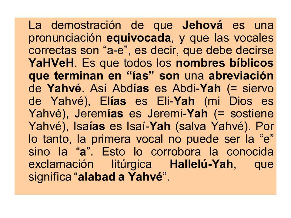 La demostración de que Jehová es una pronunciación equivocada, y que las vocales correctas son a-e , es decir, que debe decirse YaHVeH.