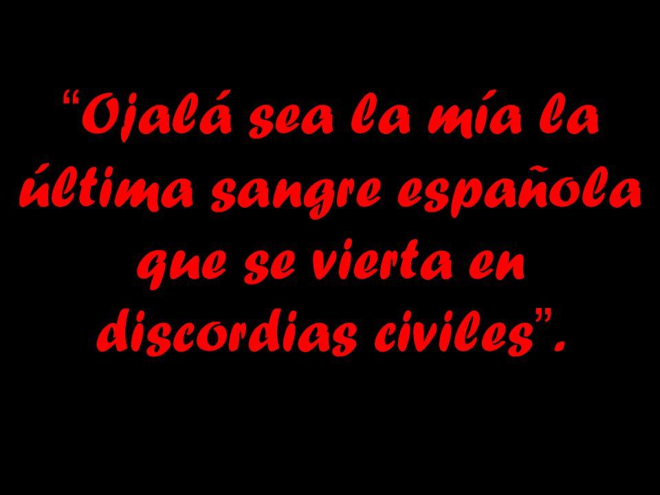 Ojalá sea la mía la última sangre española que se vierta en discordias civiles .