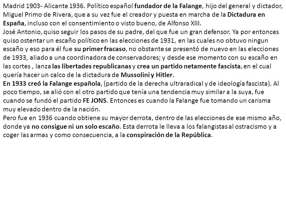 Madrid 1903- Alicante 1936. Político español fundador de la Falange, hijo del general y dictador, Miguel Primo de Rivera, que a su vez fue el creador y puesta en marcha de la Dictadura en España, incluso con el consentimiento o visto bueno, de Alfonso XIII.