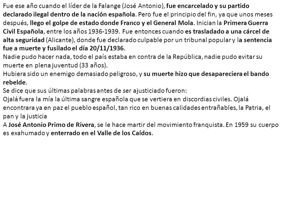 Fue ese año cuando el líder de la Falange (José Antonio), fue encarcelado y su partido declarado ilegal dentro de la nación española. Pero fue el principio del fin, ya que unos meses después, llego el golpe de estado donde Franco y el General Mola. Inician la Primera Guerra Civil Española, entre los años 1936-1939. Fue entonces cuando es trasladado a una cárcel de alta seguridad (Alicante), donde fue declarado culpable por un tribunal popular y la sentencia fue a muerte y fusilado el día 20/11/1936.