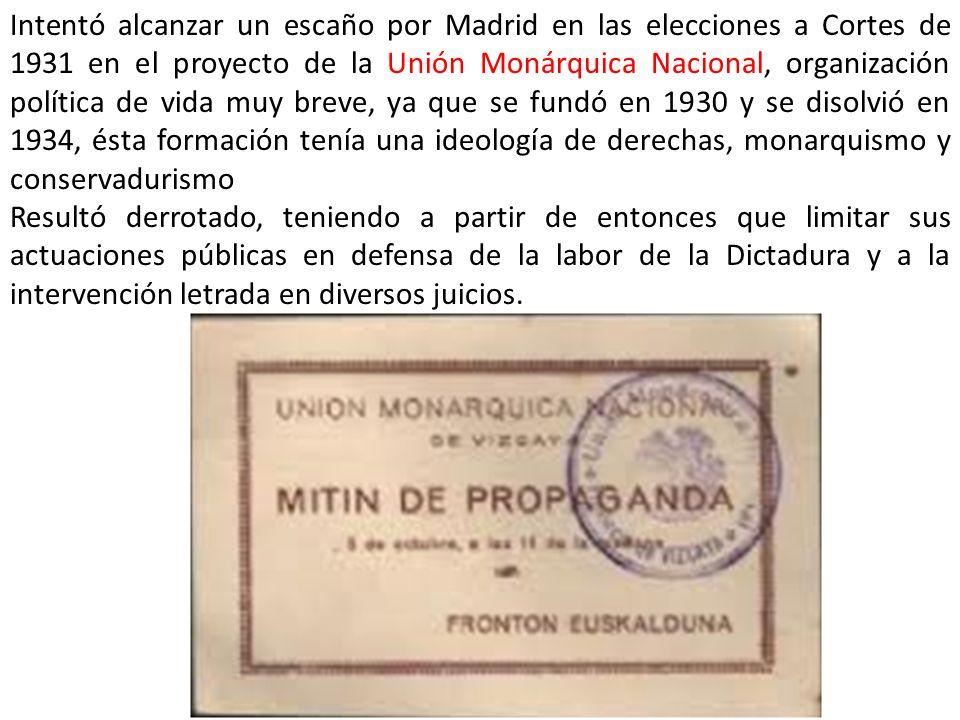 Intentó alcanzar un escaño por Madrid en las elecciones a Cortes de 1931 en el proyecto de la Unión Monárquica Nacional, organización política de vida muy breve, ya que se fundó en 1930 y se disolvió en 1934, ésta formación tenía una ideología de derechas, monarquismo y conservadurismo
