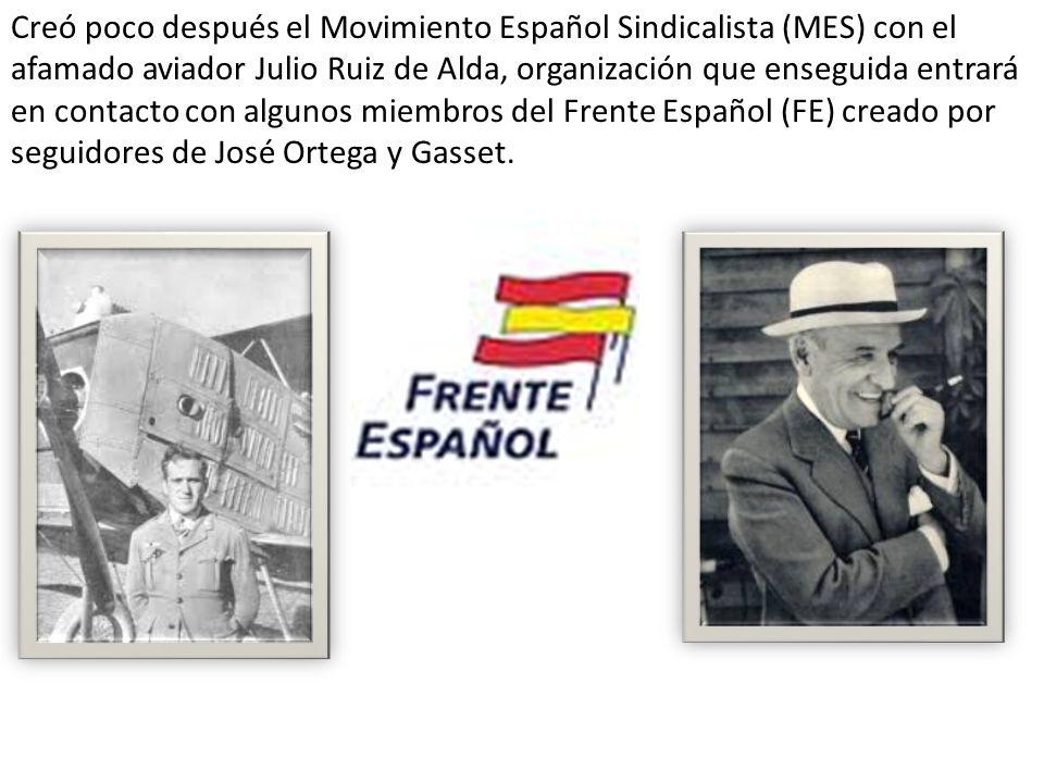 Creó poco después el Movimiento Español Sindicalista (MES) con el afamado aviador Julio Ruiz de Alda, organización que enseguida entrará en contacto con algunos miembros del Frente Español (FE) creado por seguidores de José Ortega y Gasset.