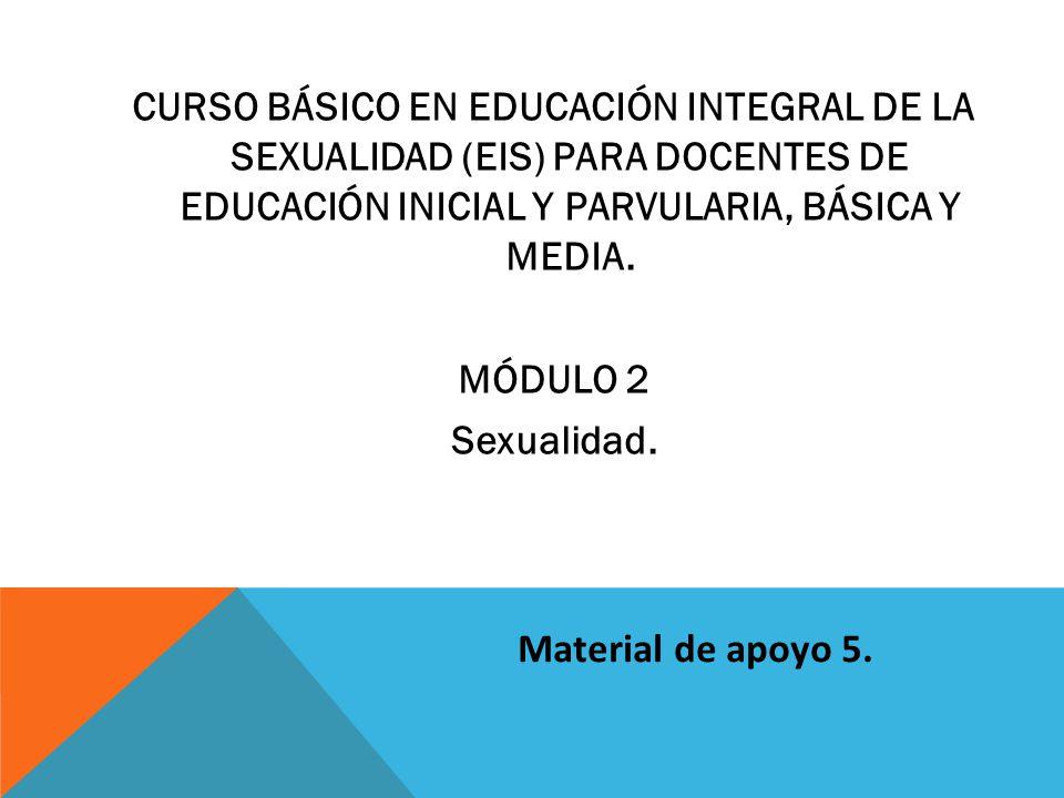 CURSO BÁSICO EN EDUCACIÓN INTEGRAL DE LA SEXUALIDAD (EIS) PARA DOCENTES DE EDUCACIÓN INICIAL Y PARVULARIA, BÁSICA Y MEDIA.